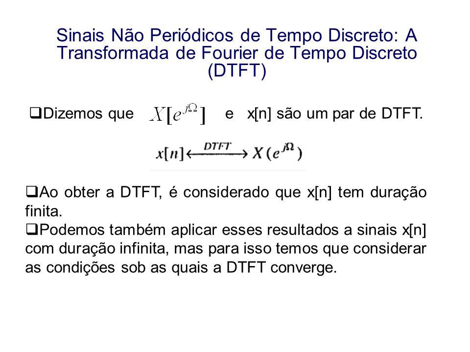 Sinais Não Periódicos de Tempo Discreto: A Transformada de Fourier de Tempo Discreto (DTFT) Dizemos que e x[n] são um par de DTFT. Ao obter a DTFT, é