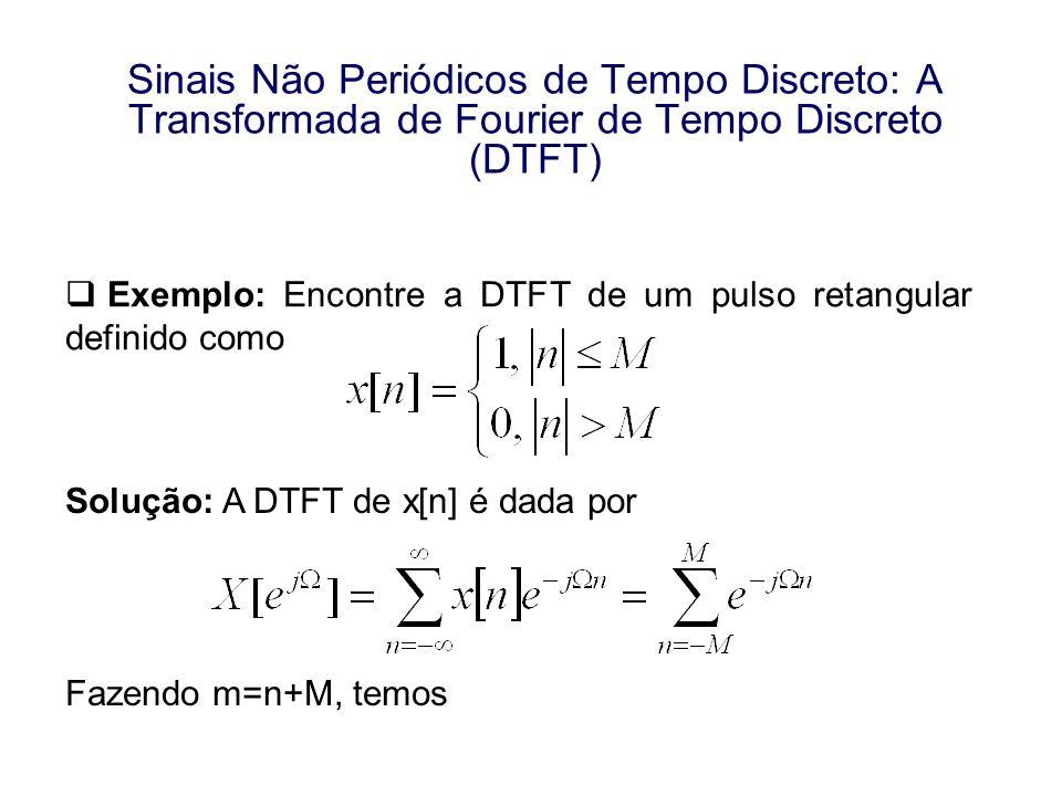 Exemplo: Encontre a DTFT de um pulso retangular definido como Solução: A DTFT de x[n] é dada por Fazendo m=n+M, temos