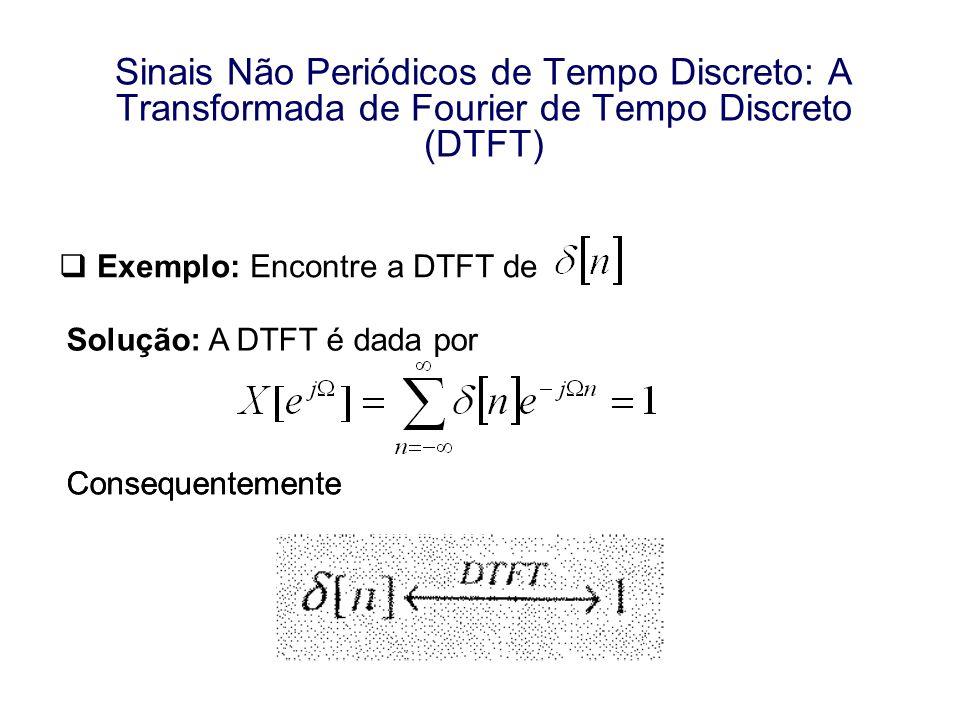 Exemplo: Encontre a DTFT de Solução: A DTFT é dada por Consequentemente