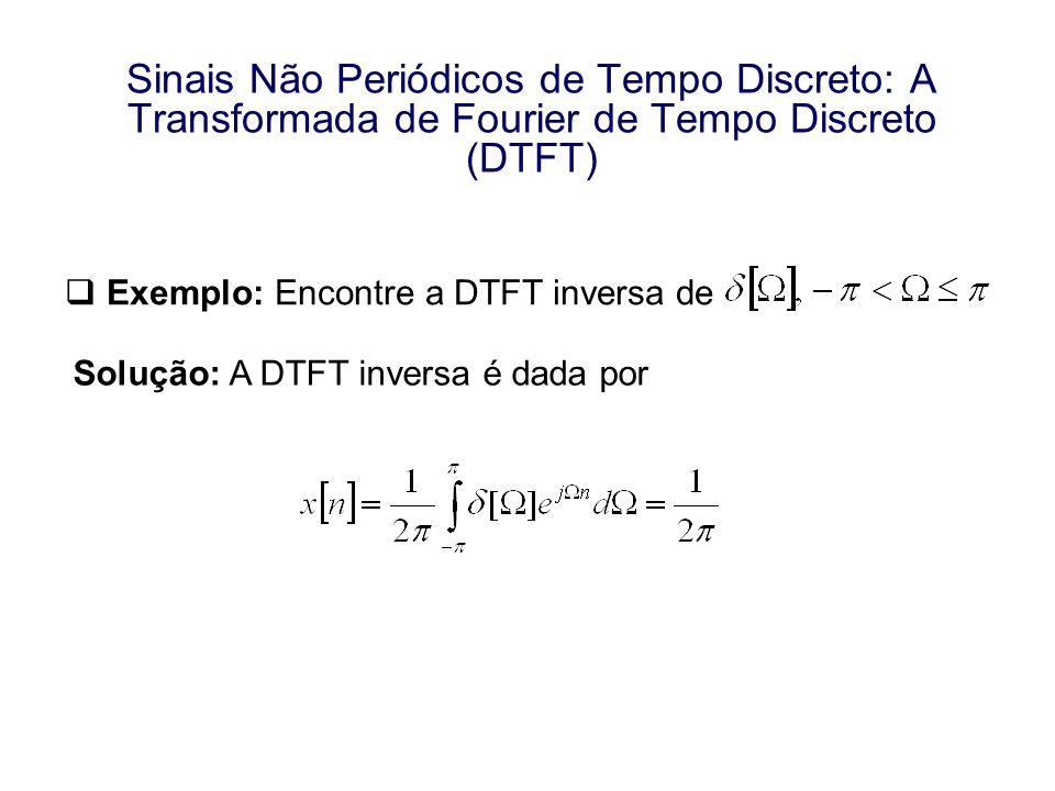 Sinais Não Periódicos de Tempo Discreto: A Transformada de Fourier de Tempo Discreto (DTFT) Exemplo: Encontre a DTFT inversa de Solução: A DTFT invers
