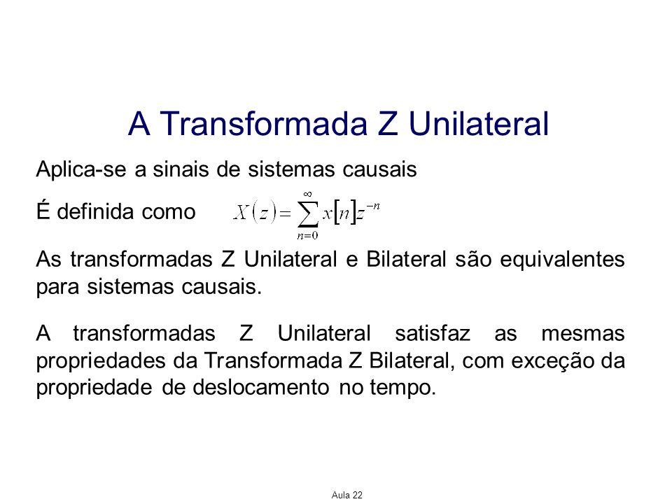 Aula 22 A Transformada Z Unilateral Aplica-se a sinais de sistemas causais É definida como As transformadas Z Unilateral e Bilateral são equivalentes