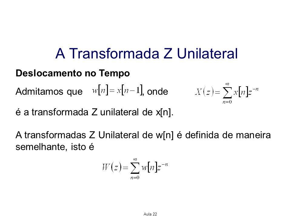 Aula 22 A Transformada Z Unilateral Deslocamento no Tempo Admitamos que, onde é a transformada Z unilateral de x[n]. A transformadas Z Unilateral de w
