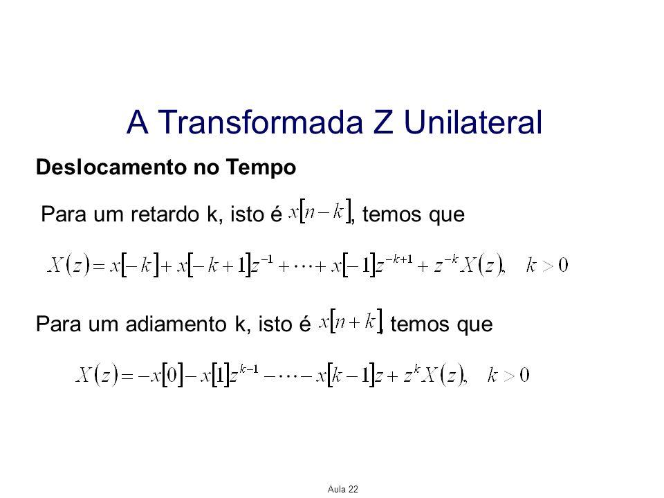 Aula 22 A Transformada Z Unilateral Deslocamento no Tempo Para um retardo k, isto é, temos que Para um adiamento k, isto é, temos que