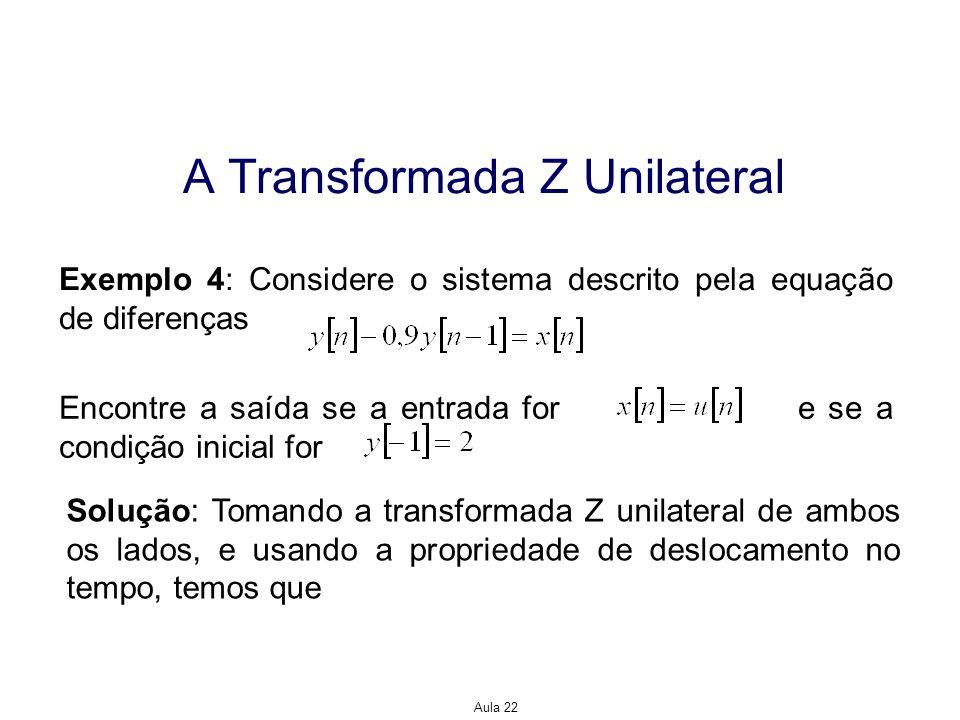 Aula 22 A Transformada Z Unilateral Exemplo 4: Considere o sistema descrito pela equação de diferenças Encontre a saída se a entrada for e se a condiç