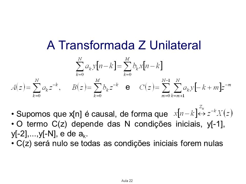 Aula 22 A Transformada Z Unilateral Supomos que x[n] é causal, de forma que O termo C(z) depende das N condições iniciais, y[-1], y[-2],...,y[-N], e d