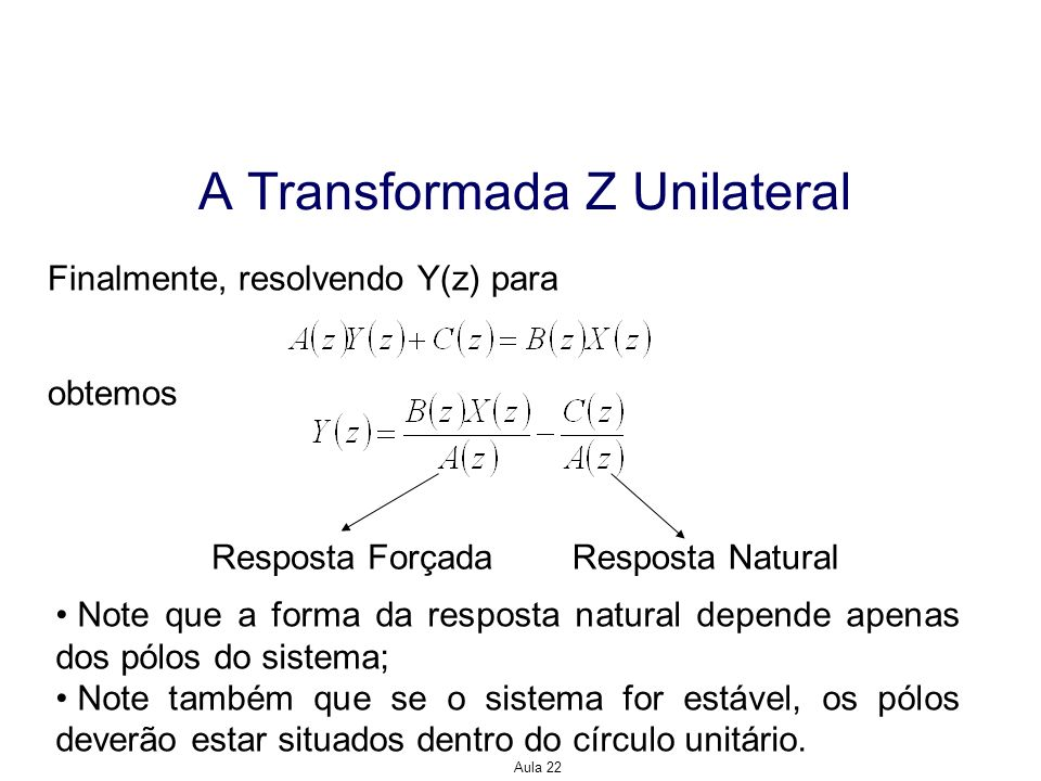 Aula 22 A Transformada Z Unilateral Finalmente, resolvendo Y(z) para obtemos Resposta NaturalResposta Forçada Note que a forma da resposta natural dep