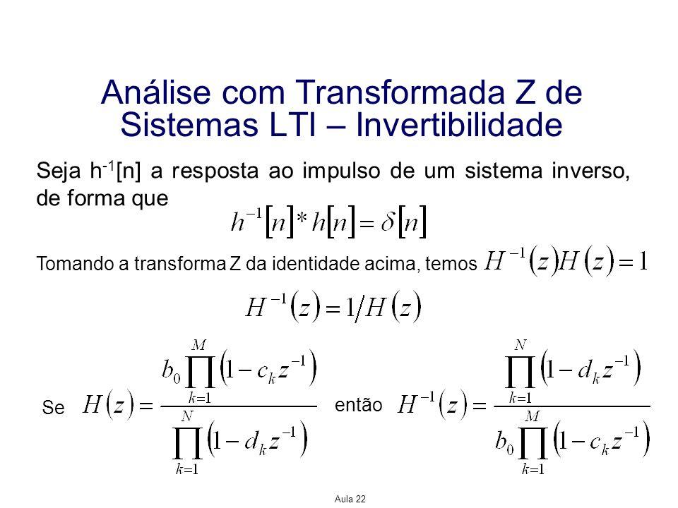 Aula 22 Análise com Transformada Z de Sistemas LTI – Invertibilidade Seja h -1 [n] a resposta ao impulso de um sistema inverso, de forma que Tomando a