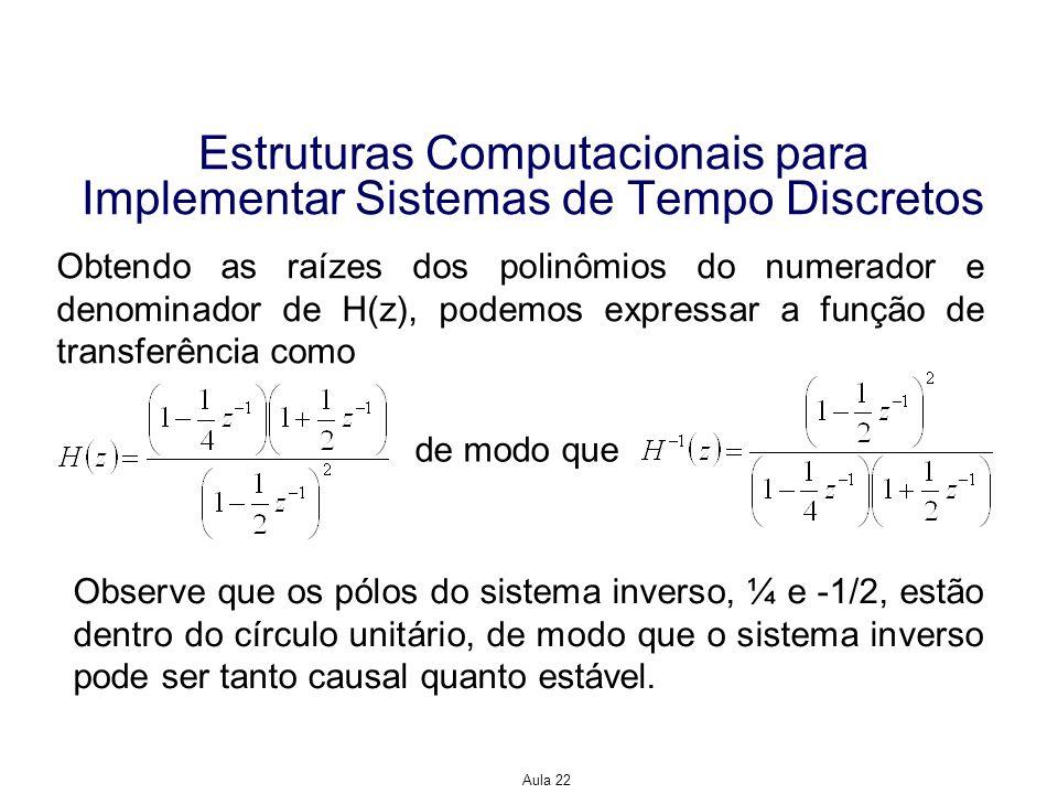 Aula 22 Estruturas Computacionais para Implementar Sistemas de Tempo Discreto Exemplo 3: Considere o sistema representado pela função de transferência Descreva a forma em cascata deste sistema usando seções de segunda ordem com valor real.