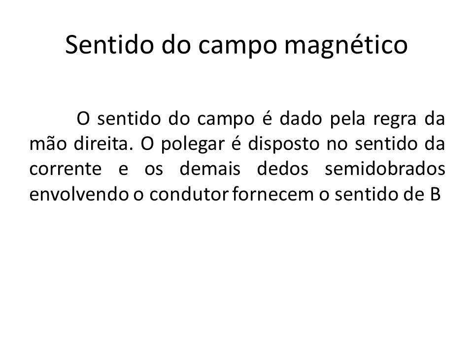 Sentido do campo magnético O sentido do campo é dado pela regra da mão direita. O polegar é disposto no sentido da corrente e os demais dedos semidobr