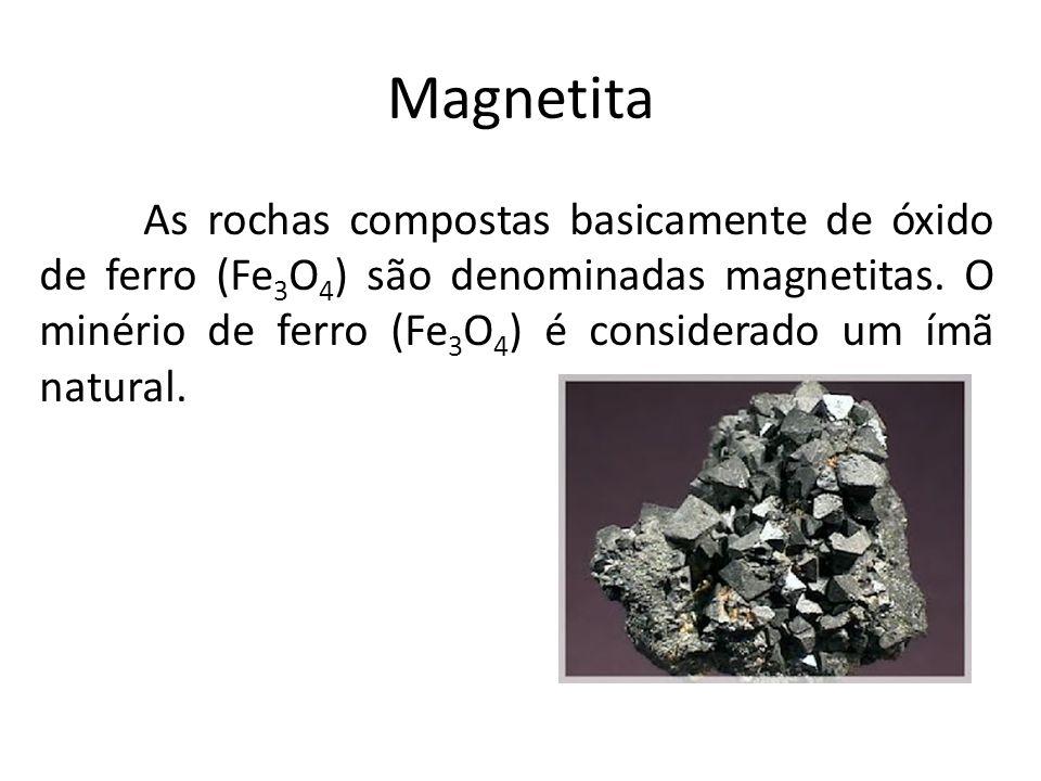 Magnetita As rochas compostas basicamente de óxido de ferro (Fe 3 O 4 ) são denominadas magnetitas. O minério de ferro (Fe 3 O 4 ) é considerado um ím