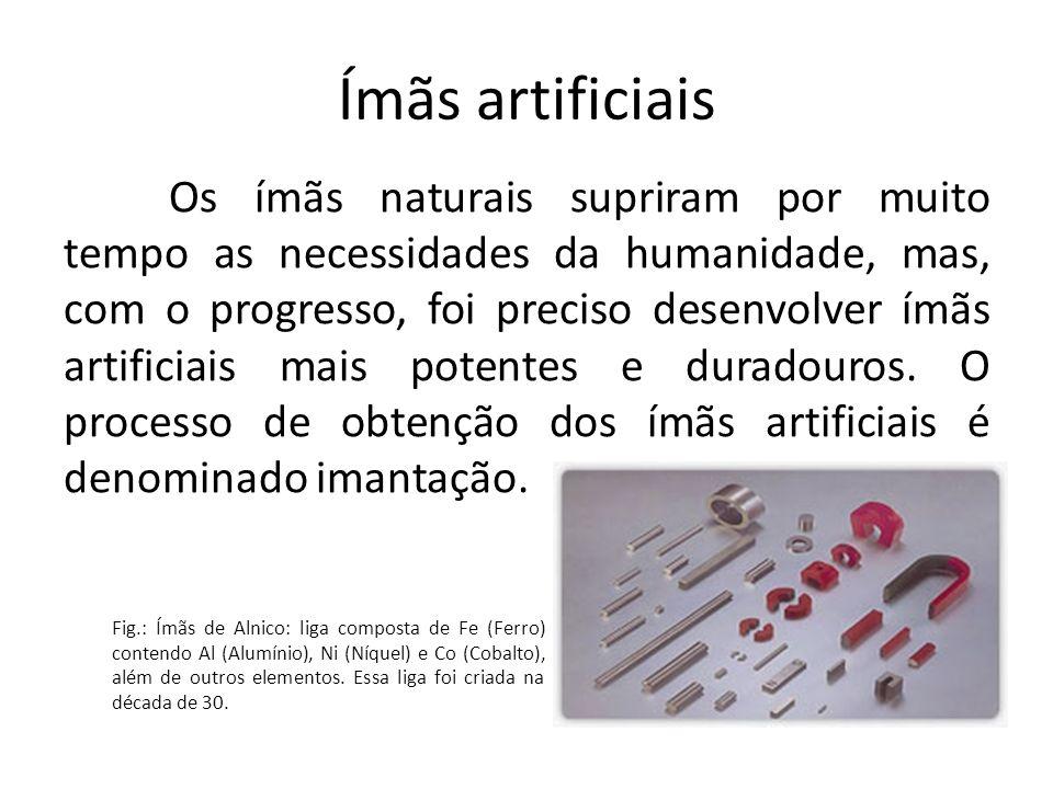 Ímãs artificiais Os ímãs naturais supriram por muito tempo as necessidades da humanidade, mas, com o progresso, foi preciso desenvolver ímãs artificia