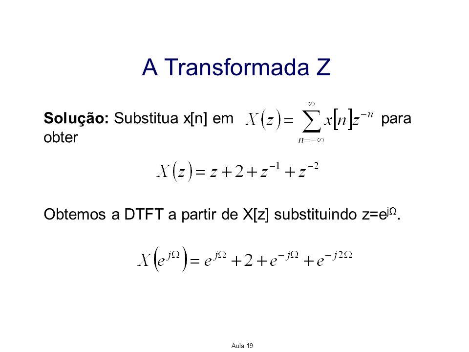 Aula 19 A Transformada Z Solução: Substitua x[n] em para obter Obtemos a DTFT a partir de X[z] substituindo z=e j.