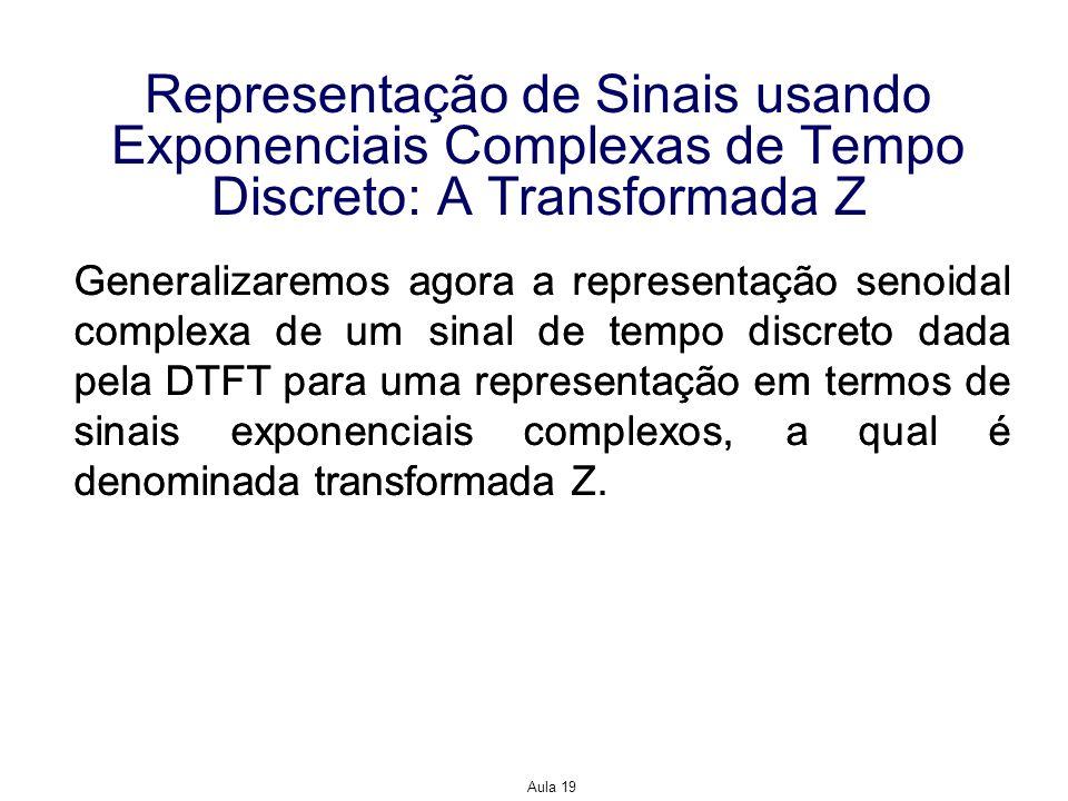 Aula 19 Representação de Sinais usando Exponenciais Complexas de Tempo Discreto: A Transformada Z Generalizaremos agora a representação senoidal compl