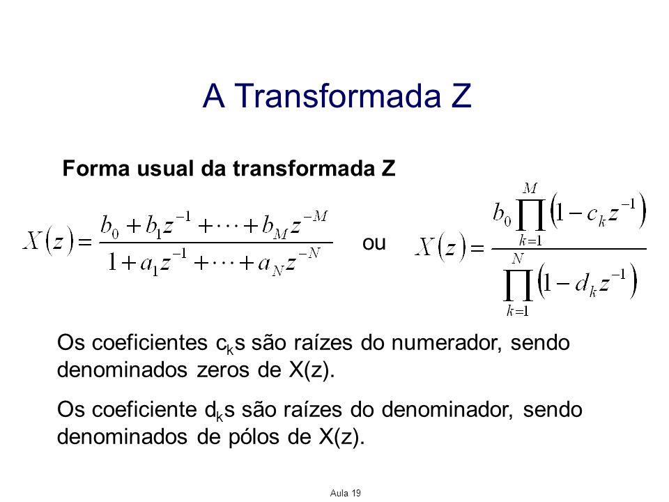 Aula 19 A Transformada Z Forma usual da transformada Z ou Os coeficientes c k s são raízes do numerador, sendo denominados zeros de X(z). Os coeficien