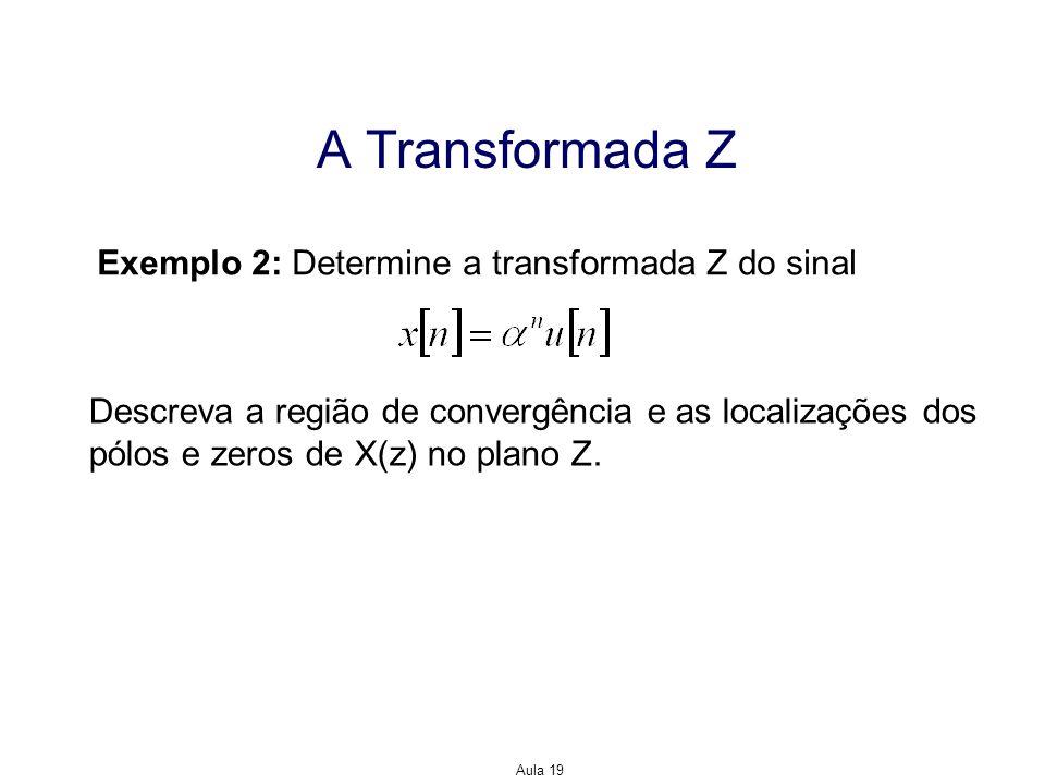 Aula 19 A Transformada Z Exemplo 2: Determine a transformada Z do sinal Descreva a região de convergência e as localizações dos pólos e zeros de X(z)