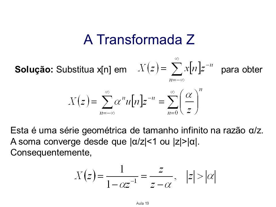 Aula 19 A Transformada Z Solução: Substitua x[n] em para obter Esta é uma série geométrica de tamanho infinito na razão α/z. A soma converge desde que