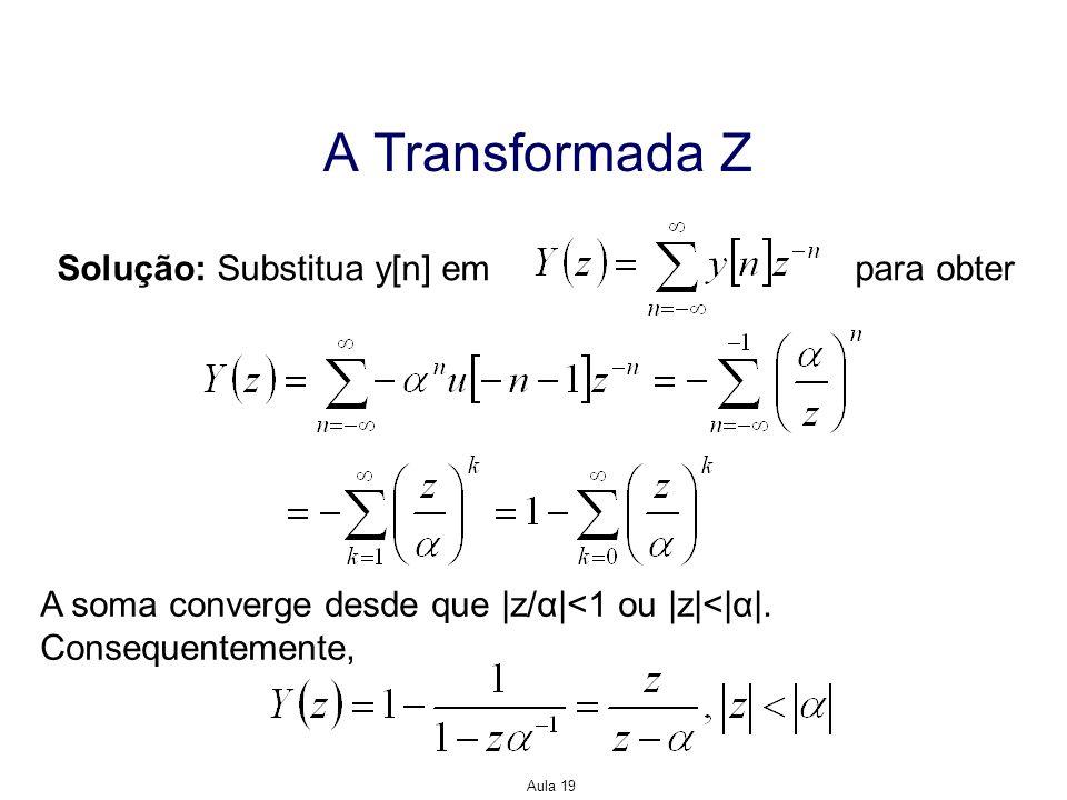 Aula 19 A Transformada Z Solução: Substitua y[n] em para obter A soma converge desde que |z/α|<1 ou |z|<|α|. Consequentemente,