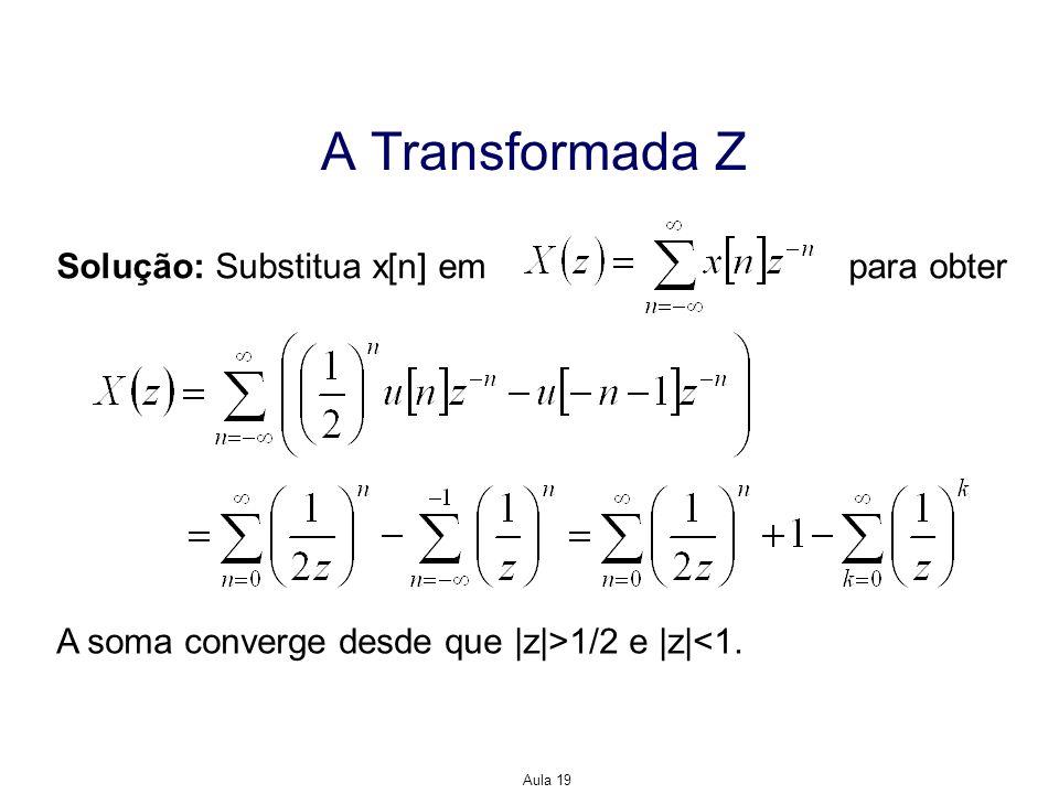 Aula 19 A Transformada Z Solução: Substitua x[n] em para obter A soma converge desde que |z|>1/2 e |z|<1.