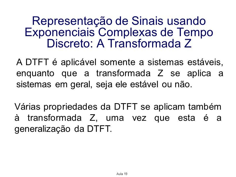 Aula 19 Representação de Sinais usando Exponenciais Complexas de Tempo Discreto: A Transformada Z A DTFT é aplicável somente a sistemas estáveis, enqu