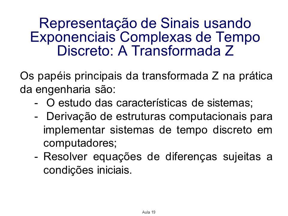 Aula 19 Representação de Sinais usando Exponenciais Complexas de Tempo Discreto: A Transformada Z Os papéis principais da transformada Z na prática da