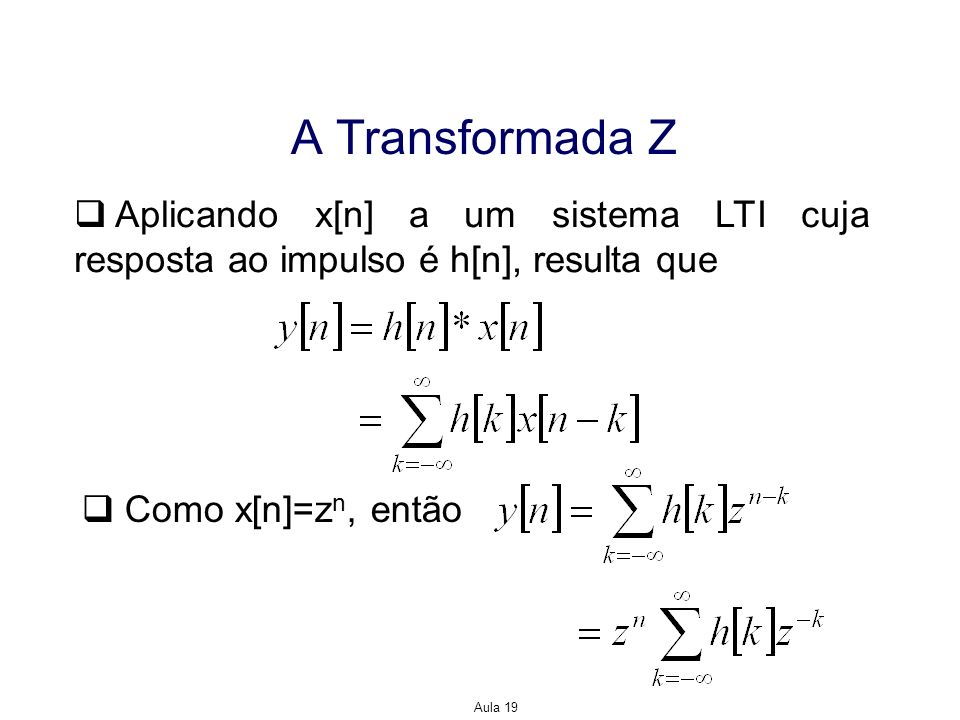 Aula 19 A Transformada Z Aplicando x[n] a um sistema LTI cuja resposta ao impulso é h[n], resulta que Como x[n]=z n, então