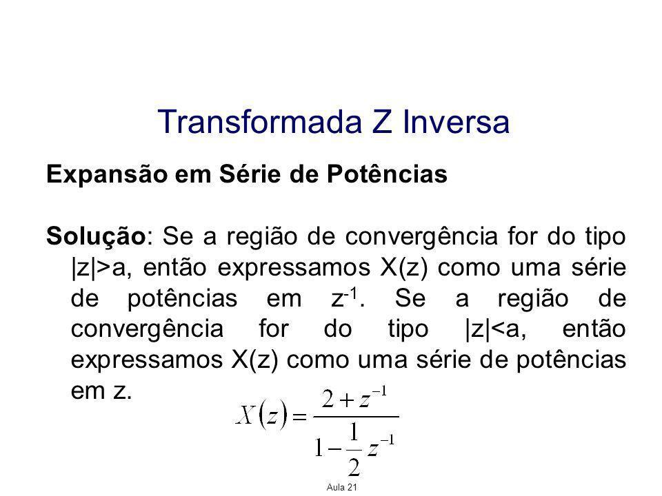 Aula 21 Transformada Z Inversa Expansão em Série de Potências Solução: Se a região de convergência for do tipo |z|>a, então expressamos X(z) como uma série de potências em z -1.