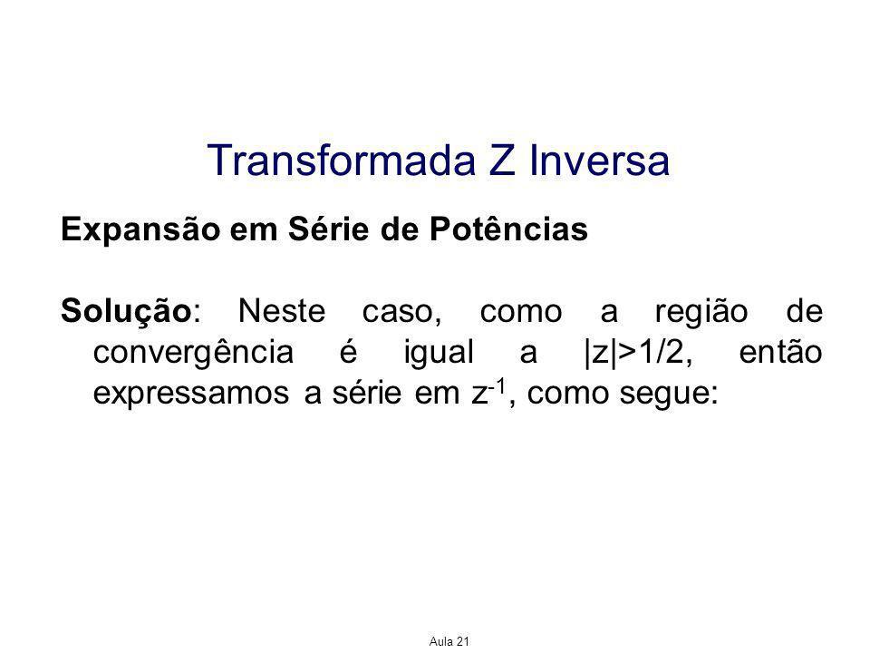 Aula 21 Transformada Z Inversa Expansão em Série de Potências Solução: Neste caso, como a região de convergência é igual a |z|>1/2, então expressamos a série em z -1, como segue: