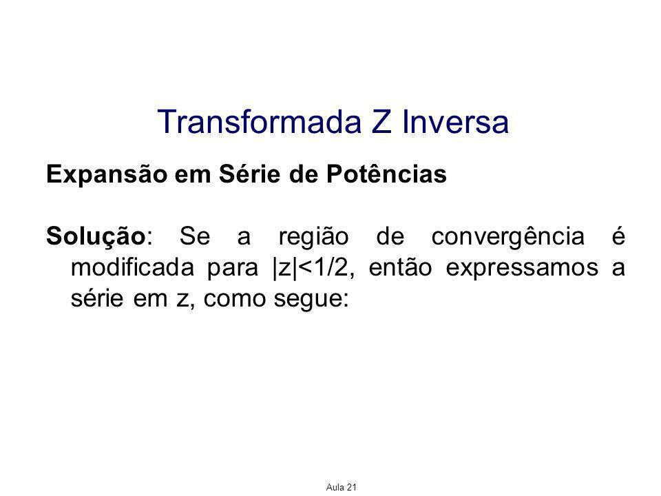 Aula 21 Transformada Z Inversa Expansão em Série de Potências Solução: Se a região de convergência é modificada para |z|<1/2, então expressamos a série em z, como segue: