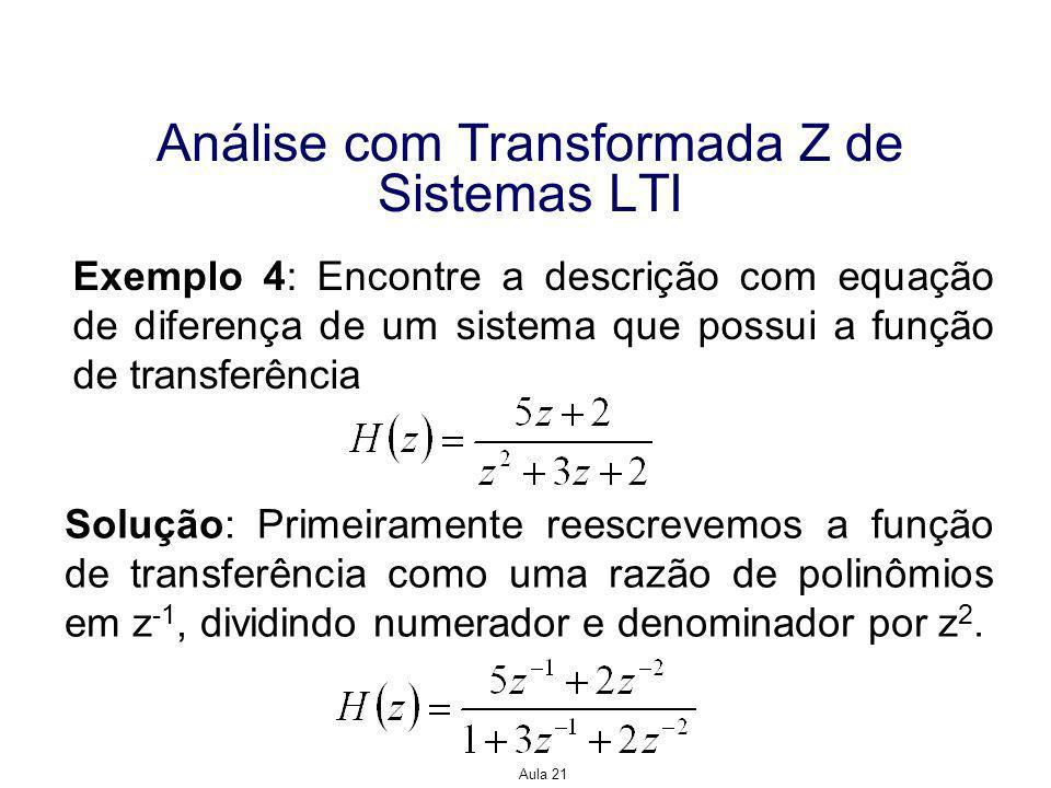 Aula 21 Exemplo 4: Encontre a descrição com equação de diferença de um sistema que possui a função de transferência Solução: Primeiramente reescrevemos a função de transferência como uma razão de polinômios em z -1, dividindo numerador e denominador por z 2.