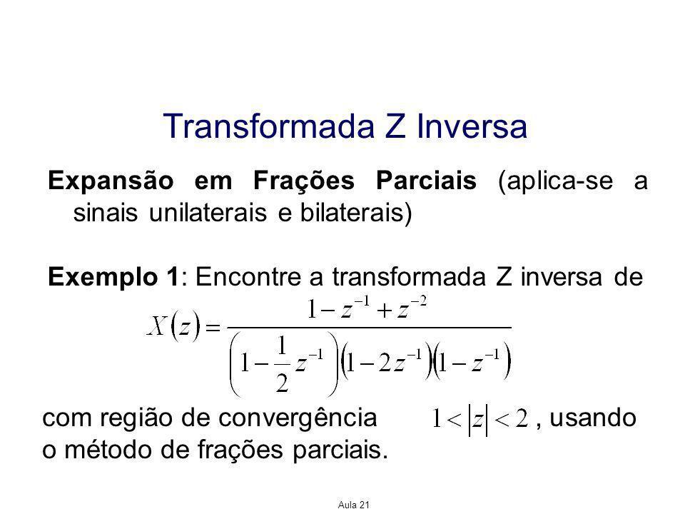Aula 21 Transformada Z Inversa Expansão em Frações Parciais Solução: Fazendo a expansão em frações parciais, temos Para obtermos A 1, A 2 e A 3, fazemos