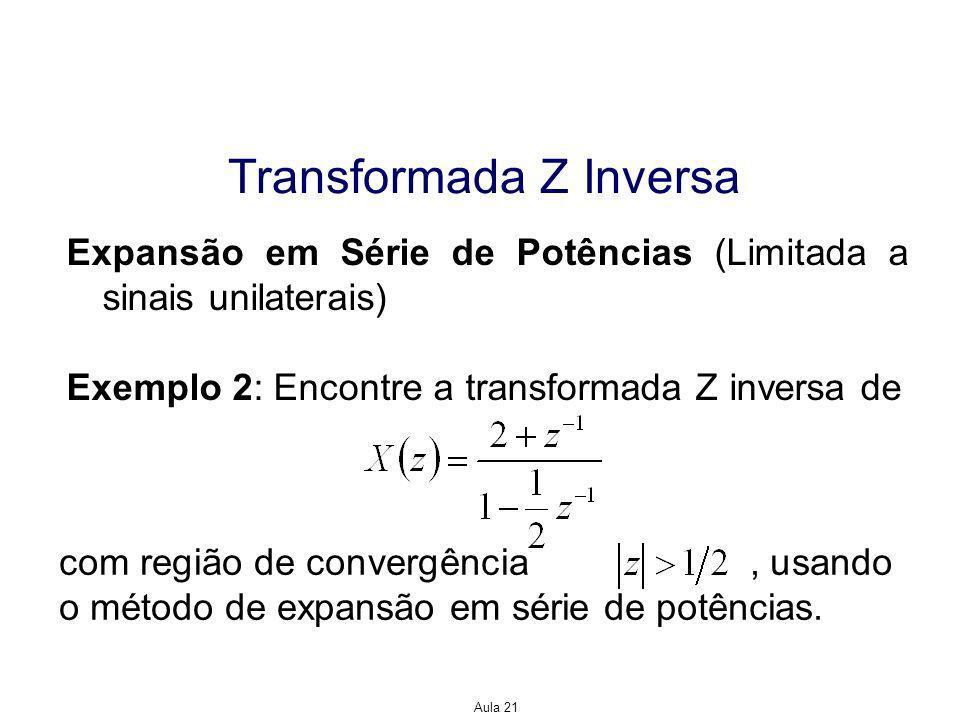 Aula 21 Transformada Z Inversa Expansão em Série de Potências (Limitada a sinais unilaterais) Exemplo 2: Encontre a transformada Z inversa de com região de convergência, usando o método de expansão em série de potências.