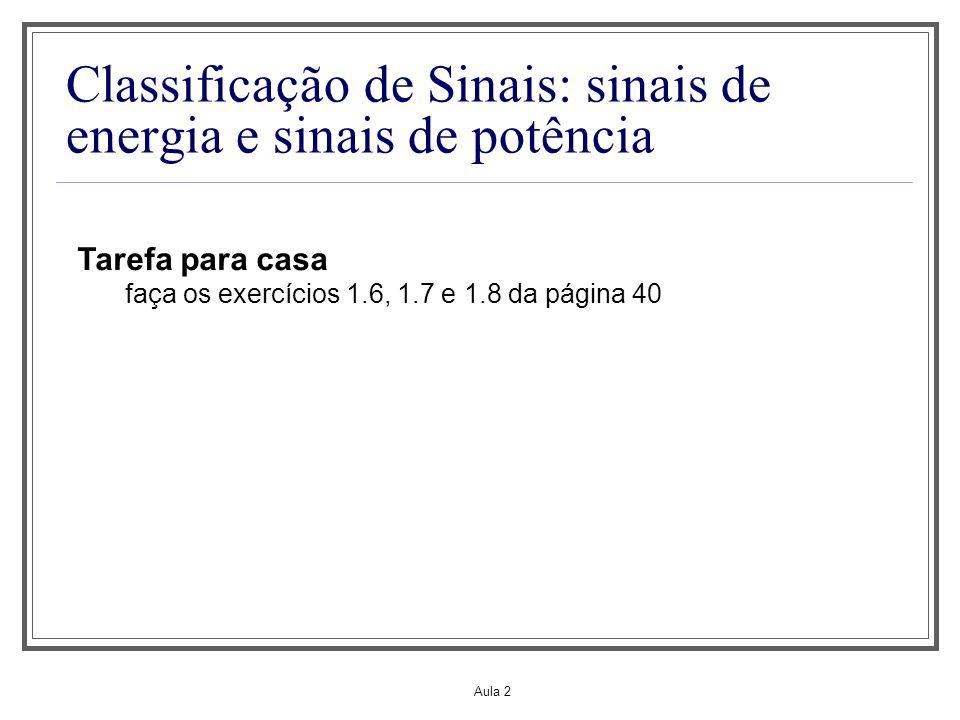 Aula 2 Classificação de Sinais: sinais de energia e sinais de potência Tarefa para casa faça os exercícios 1.6, 1.7 e 1.8 da página 40