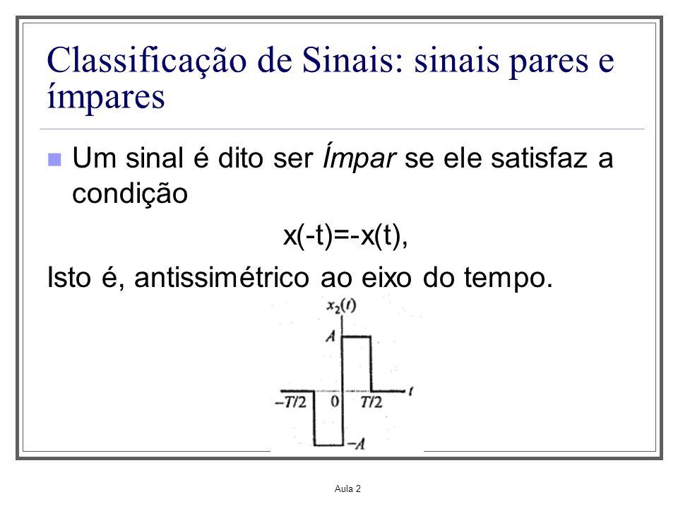 Aula 2 Classificação de Sinais: sinais pares e ímpares Um sinal é dito ser Ímpar se ele satisfaz a condição x(-t)=-x(t), Isto é, antissimétrico ao eix