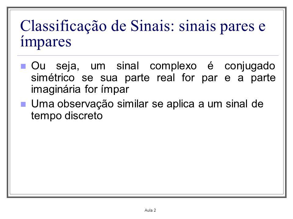 Aula 2 Classificação de Sinais: sinais pares e ímpares Ou seja, um sinal complexo é conjugado simétrico se sua parte real for par e a parte imaginária