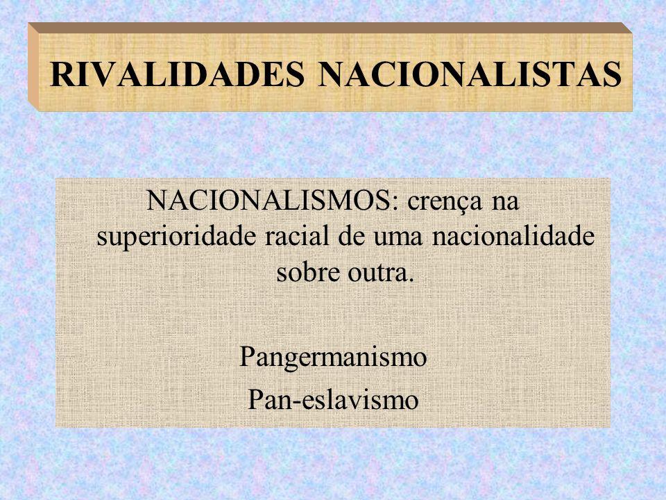 RIVALIDADES NACIONALISTAS NACIONALISMOS: crença na superioridade racial de uma nacionalidade sobre outra. Pangermanismo Pan-eslavismo