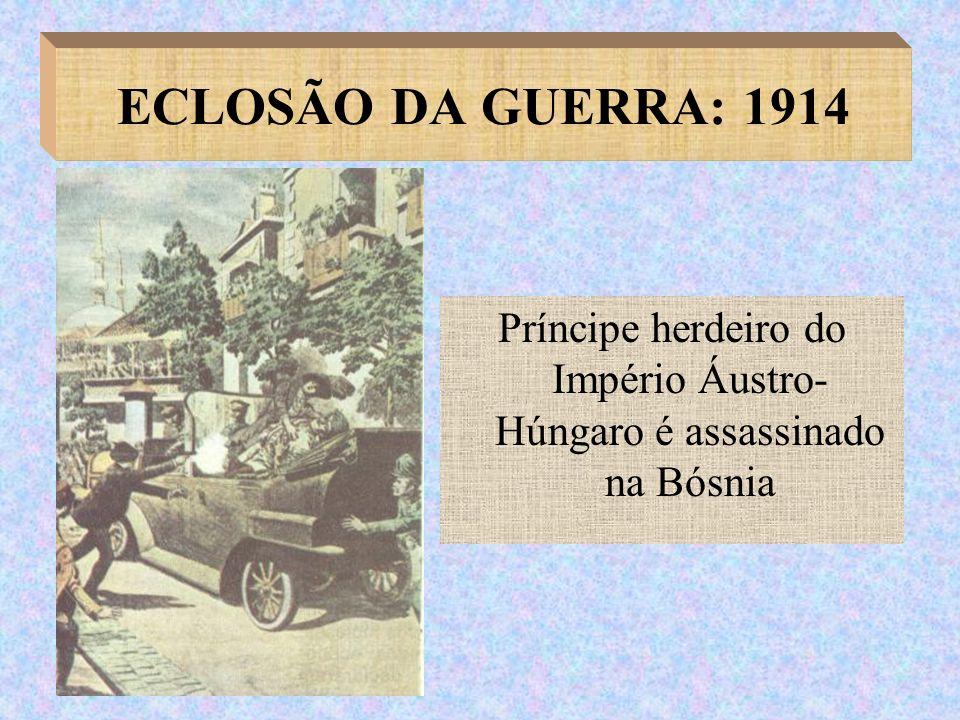 ECLOSÃO DA GUERRA: 1914 Príncipe herdeiro do Império Áustro- Húngaro é assassinado na Bósnia