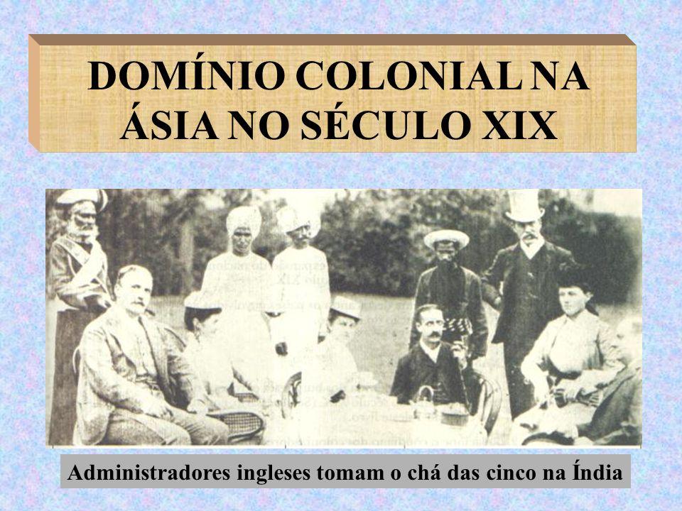 DOMÍNIO COLONIAL NA ÁSIA NO SÉCULO XIX Administradores ingleses tomam o chá das cinco na Índia