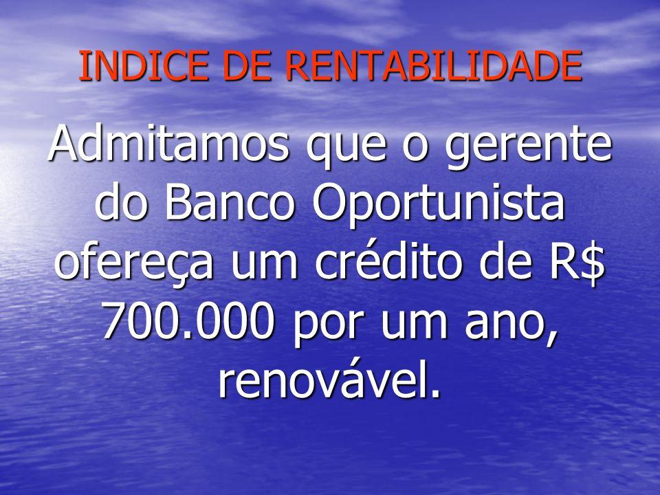 INDICE DE RENTABILIDADE Admitamos que o gerente do Banco Oportunista ofereça um crédito de R$ 700.000 por um ano, renovável.