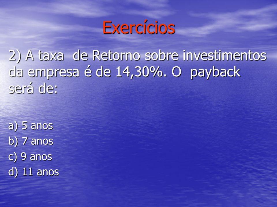 Exercícios 2) A taxa de Retorno sobre investimentos da empresa é de 14,30%. O payback será de: a) 5 anos b) 7 anos c) 9 anos d) 11 anos