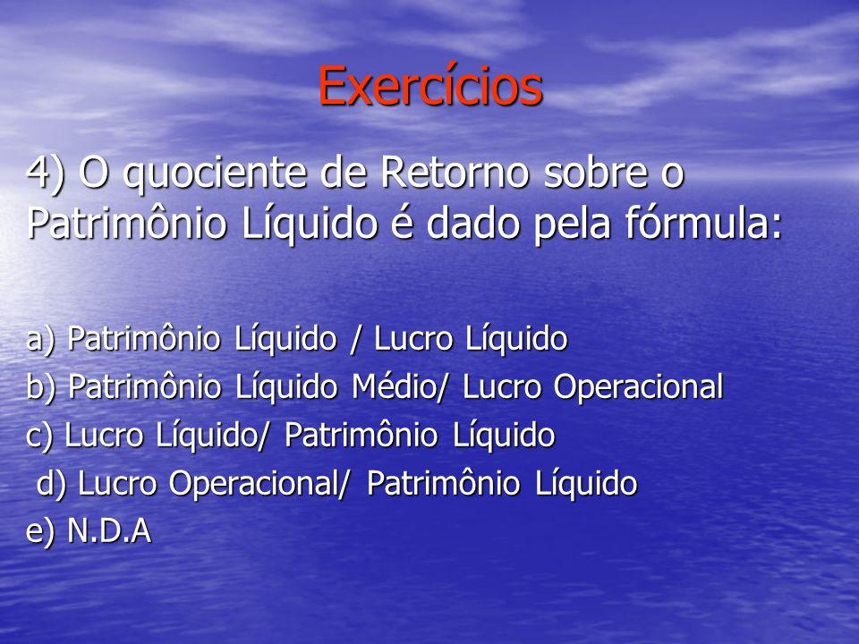 Exercícios 4) O quociente de Retorno sobre o Patrimônio Líquido é dado pela fórmula: a) Patrimônio Líquido / Lucro Líquido b) Patrimônio Líquido Médio