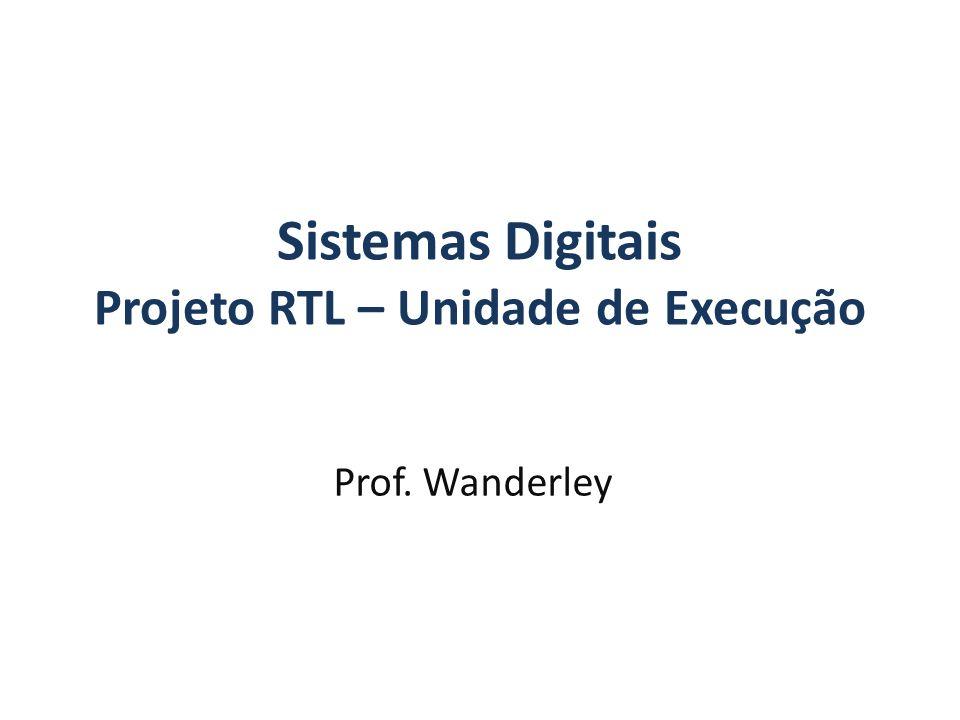 Sistemas Digitais Projeto RTL – Unidade de Execução Prof. Wanderley