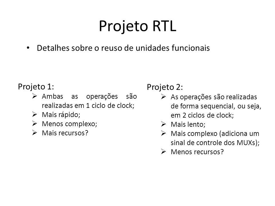 Projeto RTL Detalhes sobre o reuso de unidades funcionais Projeto 1: Ambas as operações são realizadas em 1 ciclo de clock; Mais rápido; Menos complex