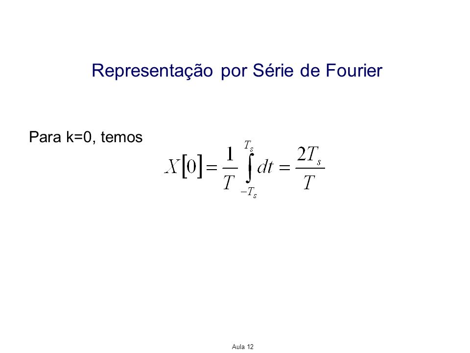 Aula 12 Representação por Série de Fourier Para k=0, temos