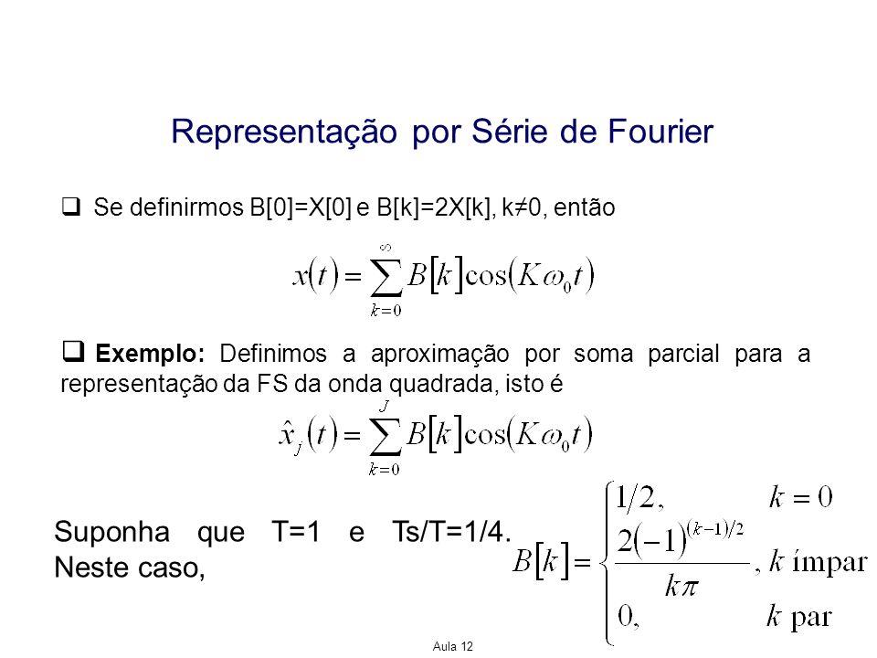 Aula 12 Representação por Série de Fourier Se definirmos B[0]=X[0] e B[k]=2X[k], k0, então Exemplo: Definimos a aproximação por soma parcial para a re