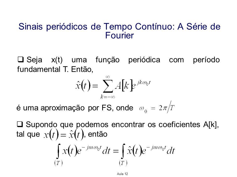 Aula 12 Sinais periódicos de Tempo Contínuo: A Série de Fourier Seja x(t) uma função periódica com período fundamental T. Então, é uma aproximação por