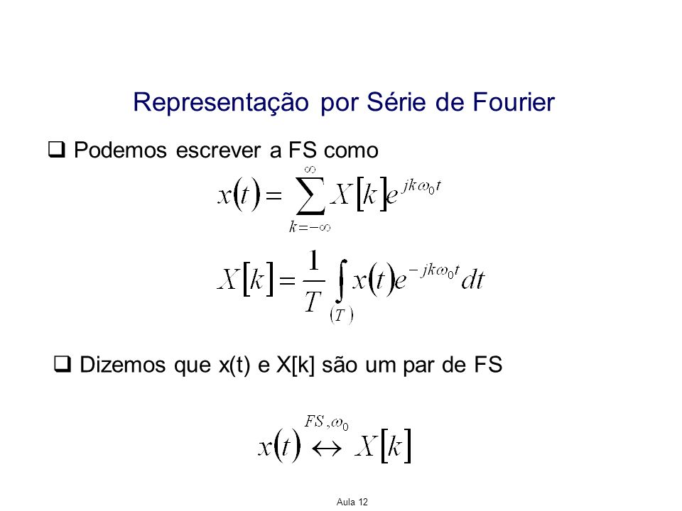 Aula 12 Representação por Série de Fourier Exemplo: Determine a representação por FS para o sinal Solução: O período fundamental de x(t) é T=4.