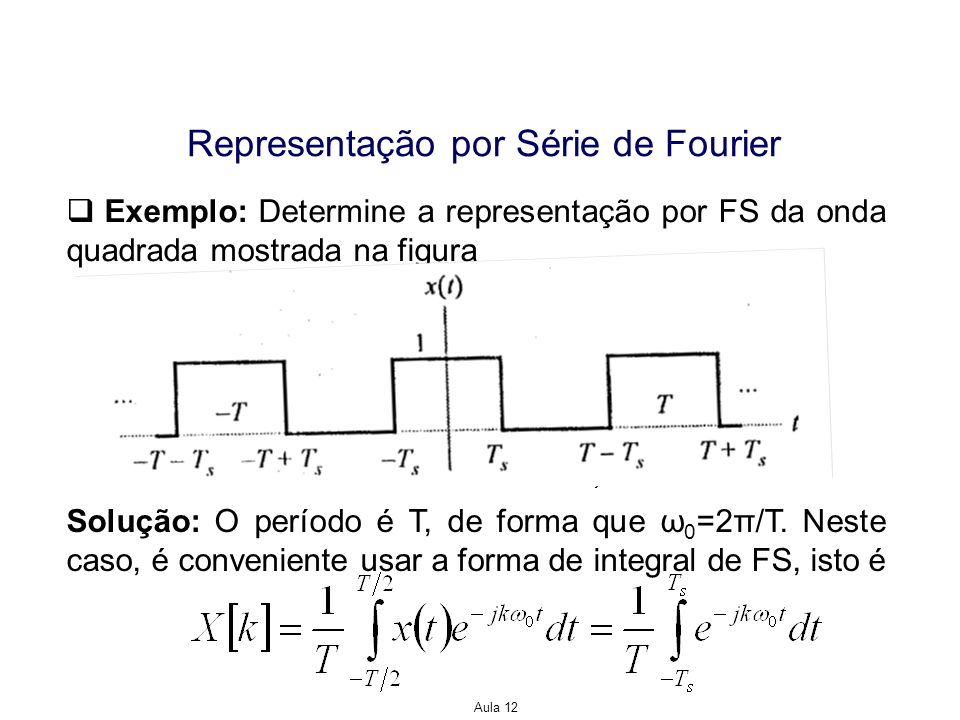 Aula 12 Representação por Série de Fourier Exemplo: Determine a representação por FS da onda quadrada mostrada na figura Solução: O período é T, de fo