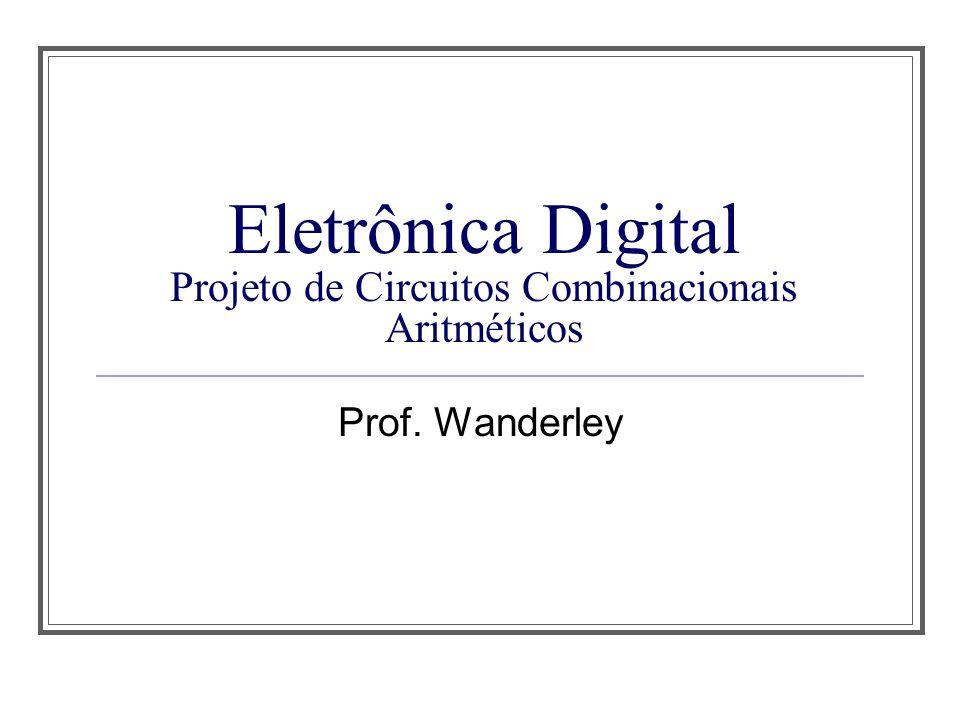 Eletrônica Digital Projeto de Circuitos Combinacionais Aritméticos Prof. Wanderley