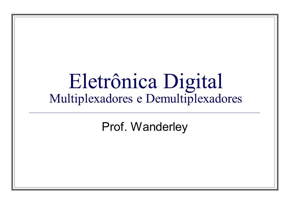 Eletrônica Digital Multiplexadores e Demultiplexadores Prof. Wanderley