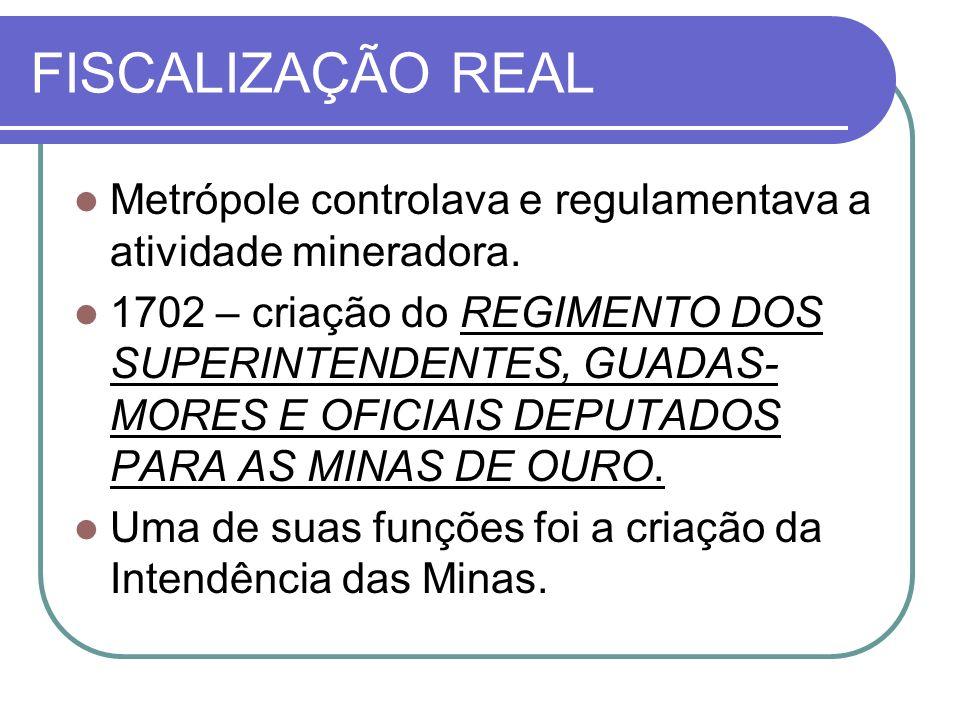 FISCALIZAÇÃO REAL Metrópole controlava e regulamentava a atividade mineradora. 1702 – criação do REGIMENTO DOS SUPERINTENDENTES, GUADAS- MORES E OFICI